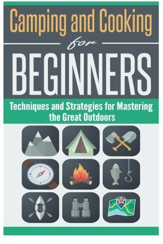 Camping and Cooking for Beginners: Techniques and Strategies for Mastering the Great Outdoors