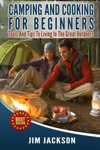 Camping And Cooking For Beginners: Tools And Tips To Living In The Great Outdoors